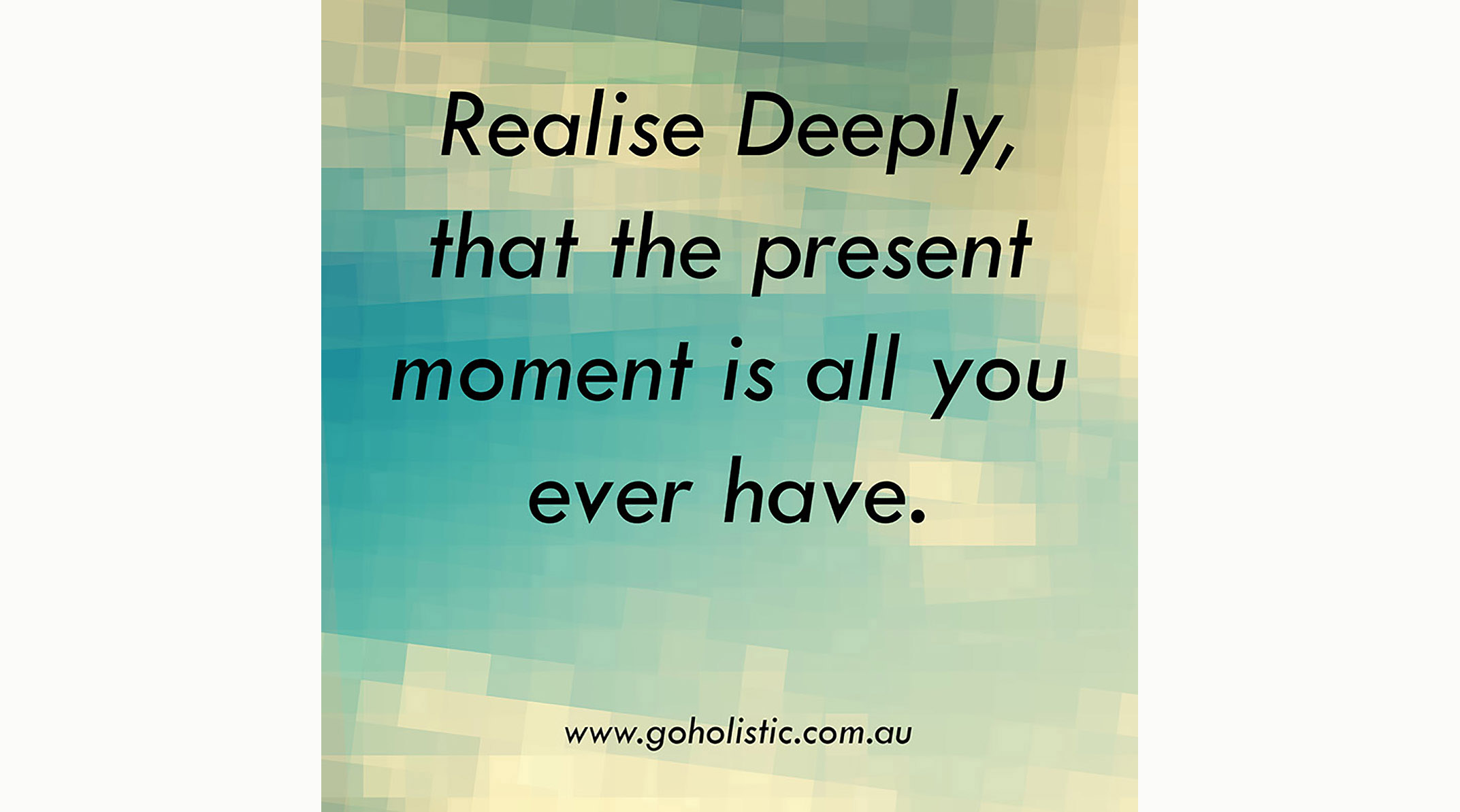Realise Deeply That The Present Moment Is All You Ever Have